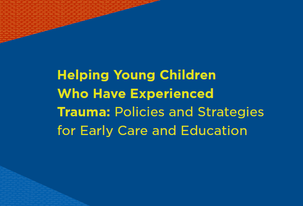 Helping Young Children Who Have Experienced Trauma: Policies and Strategies for Early Care and Education